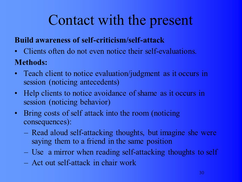 Contact with the present Build awareness of self-criticism/self-attack Clients often do not even notice their self-evaluations. Methods: Teach client