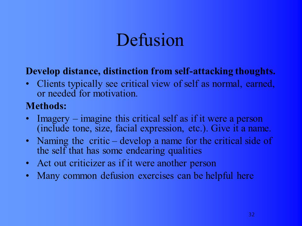 Defusion Develop distance, distinction from self-attacking thoughts. Clients typically see critical view of self as normal, earned, or needed for moti