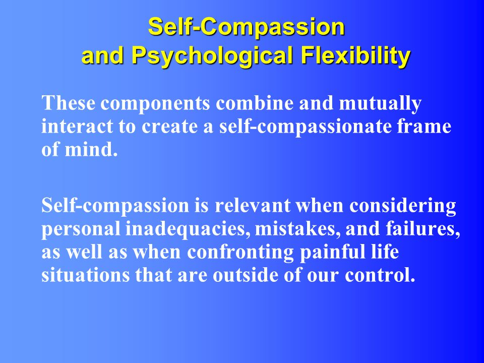 Self-Compassion and Psychological Flexibility These components combine and mutually interact to create a self-compassionate frame of mind. Self-compas