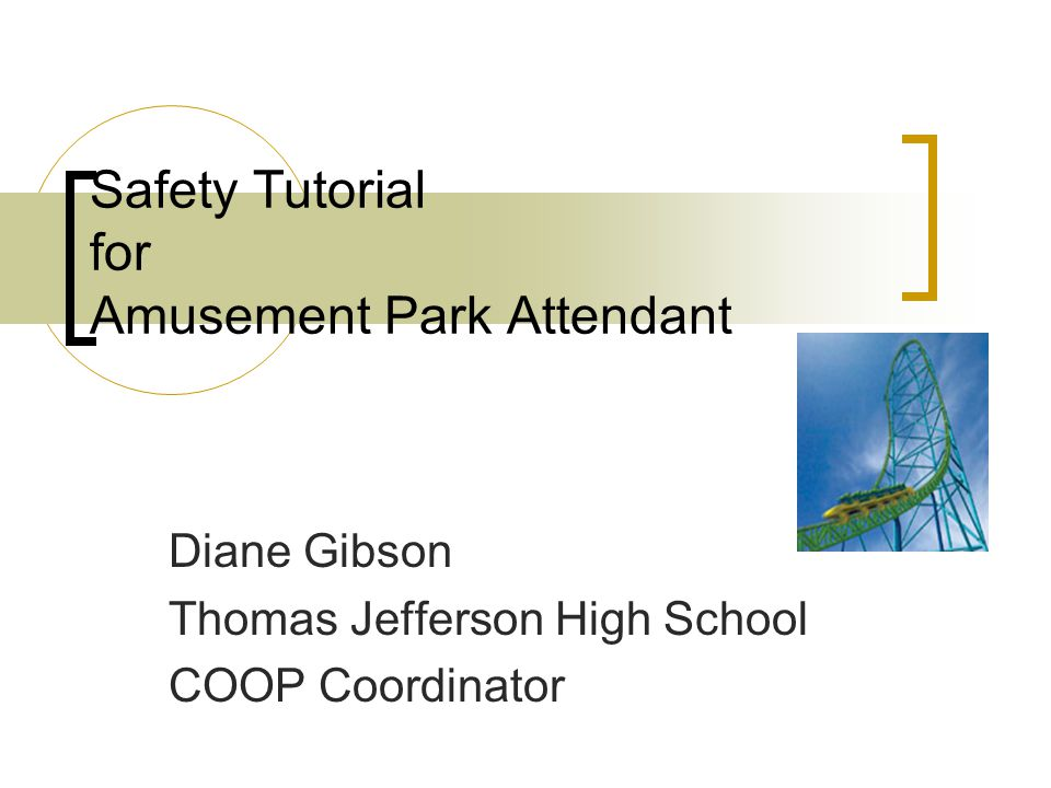 Safety Tutorial for Amusement Park Attendant Diane Gibson Thomas Jefferson High School COOP Coordinator