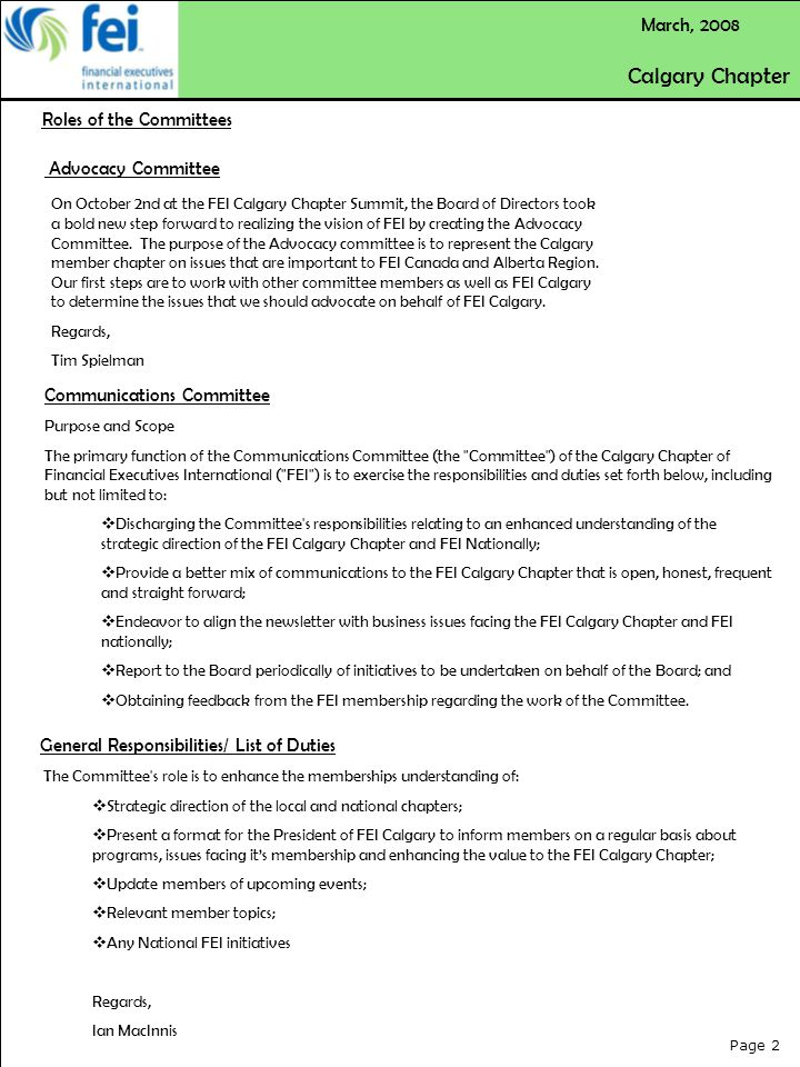 Page 2 March, 2008 Communications Committee Purpose and Scope The primary function of the Communications Committee (the Committee ) of the Calgary Chapter of Financial Executives International ( FEI ) is to exercise the responsibilities and duties set forth below, including but not limited to:  Discharging the Committee s responsibilities relating to an enhanced understanding of the strategic direction of the FEI Calgary Chapter and FEI Nationally;  Provide a better mix of communications to the FEI Calgary Chapter that is open, honest, frequent and straight forward;  Endeavor to align the newsletter with business issues facing the FEI Calgary Chapter and FEI nationally;  Report to the Board periodically of initiatives to be undertaken on behalf of the Board; and  Obtaining feedback from the FEI membership regarding the work of the Committee.
