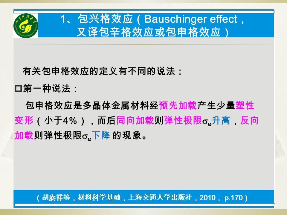 1 、包兴格效应( Bauschinger effect , 又译包辛格效应或包申格效应) 有关包申格效应的定义有不同的说法:  第一种说法: 包申格效应是多晶体金属材料经预先加载产生少量塑性 变形(小于 4 %),而后同向加载则弹性极限  e 升高,反向 加载则弹性极限  e 下降 的现象。