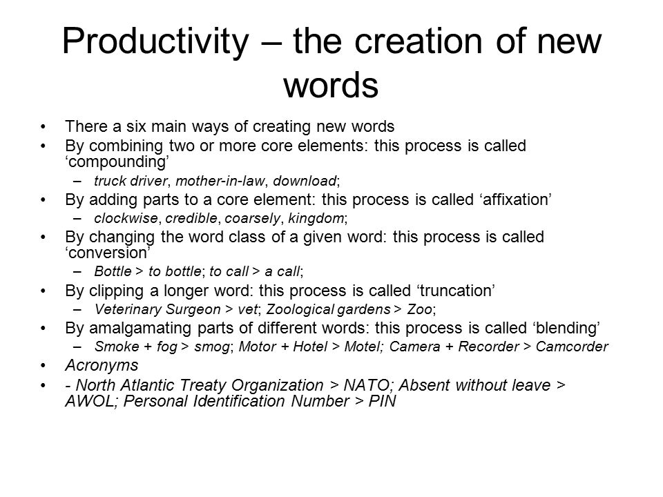 Productivity – the creation of new words There a six main ways of creating new words By combining two or more core elements: this process is called 'c