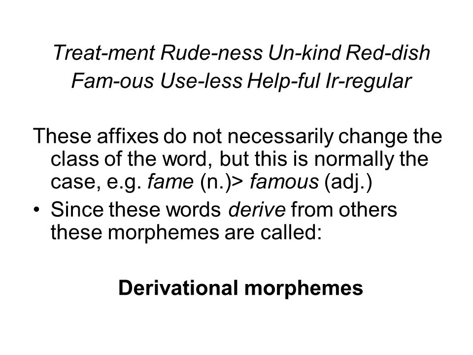 Treat-ment Rude-ness Un-kind Red-dish Fam-ous Use-less Help-ful Ir-regular These affixes do not necessarily change the class of the word, but this is