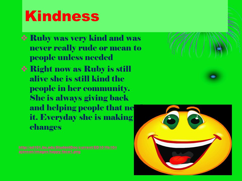 Kindness RRuby was very kind and was never really rude or mean to people unless needed RRight now as Ruby is still alive she is still kind the peo