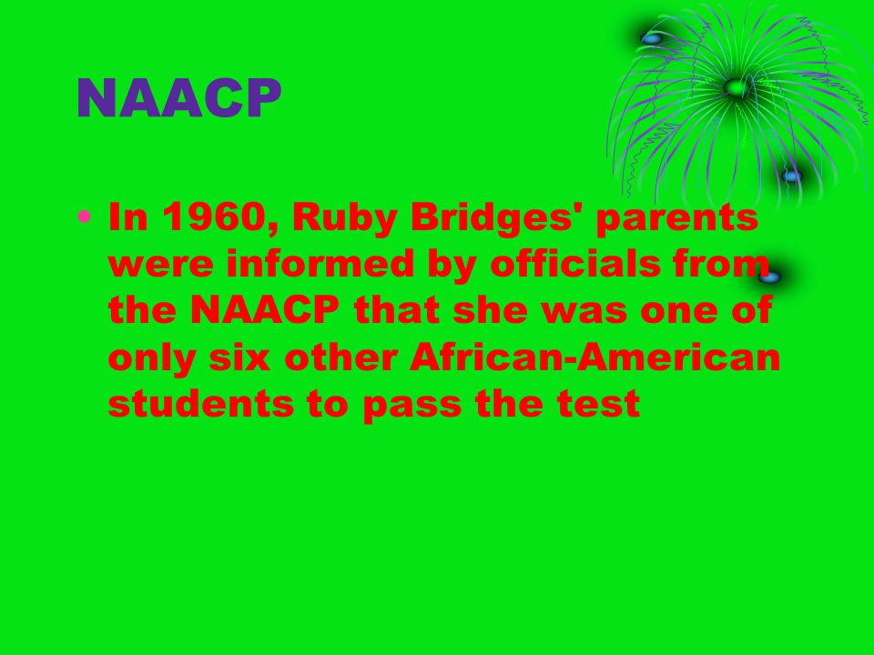 NAACP In 1960, Ruby Bridges parents were informed by officials from the NAACP that she was one of only six other African-American students to pass the test