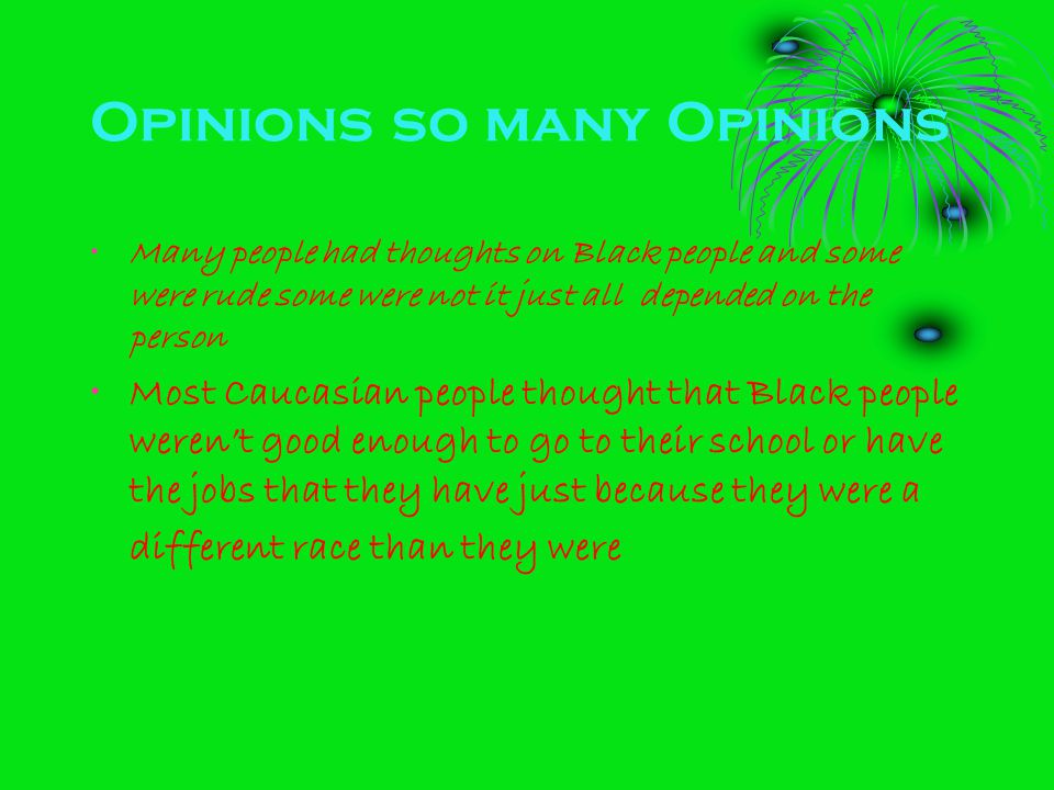 Opinions so many Opinions Many people had thoughts on Black people and some were rude some were not it just all depended on the person Most Caucasian people thought that Black people weren't good enough to go to their school or have the jobs that they have just because they were a different race than they were