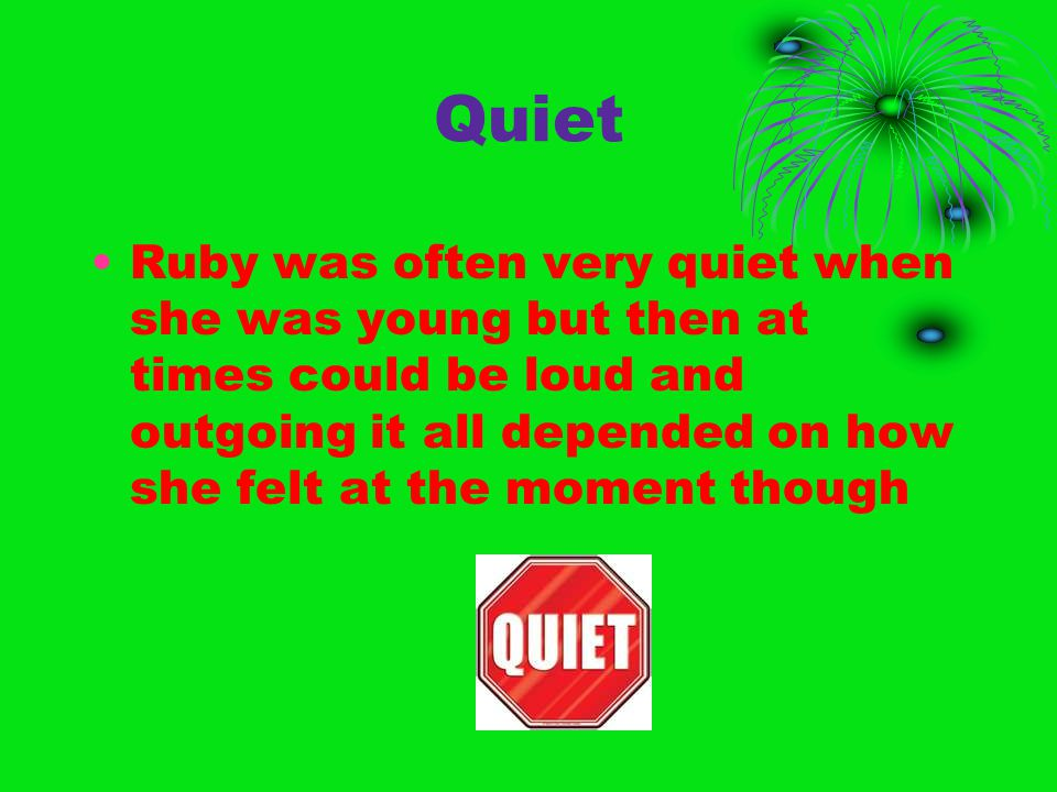 Quiet Ruby was often very quiet when she was young but then at times could be loud and outgoing it all depended on how she felt at the moment though