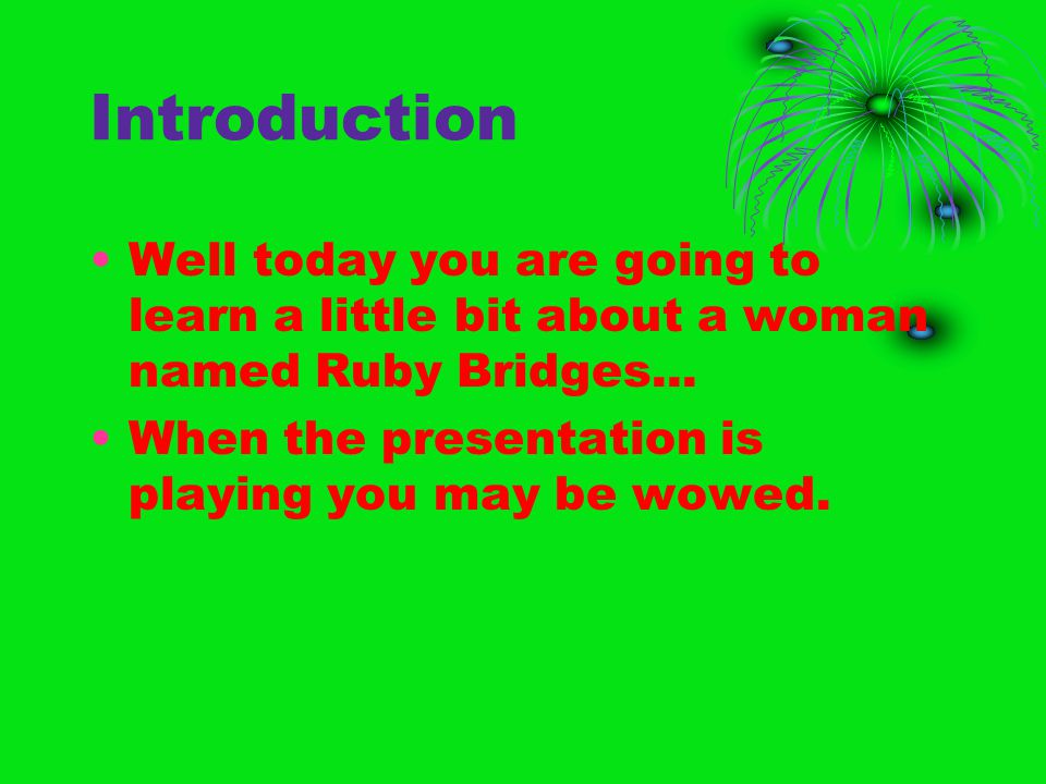 Introduction Well today you are going to learn a little bit about a woman named Ruby Bridges... When the presentation is playing you may be wowed.