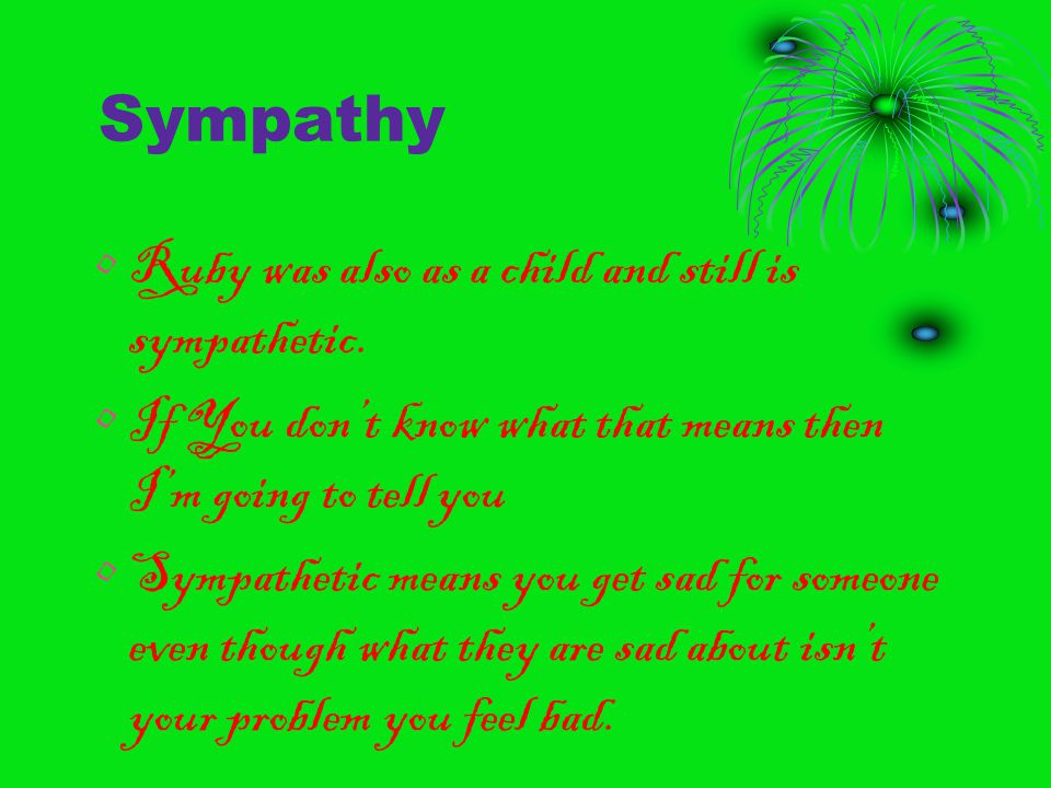 Sympathy Ruby was also as a child and still is sympathetic. If You don't know what that means then I'm going to tell you Sympathetic means you get sad