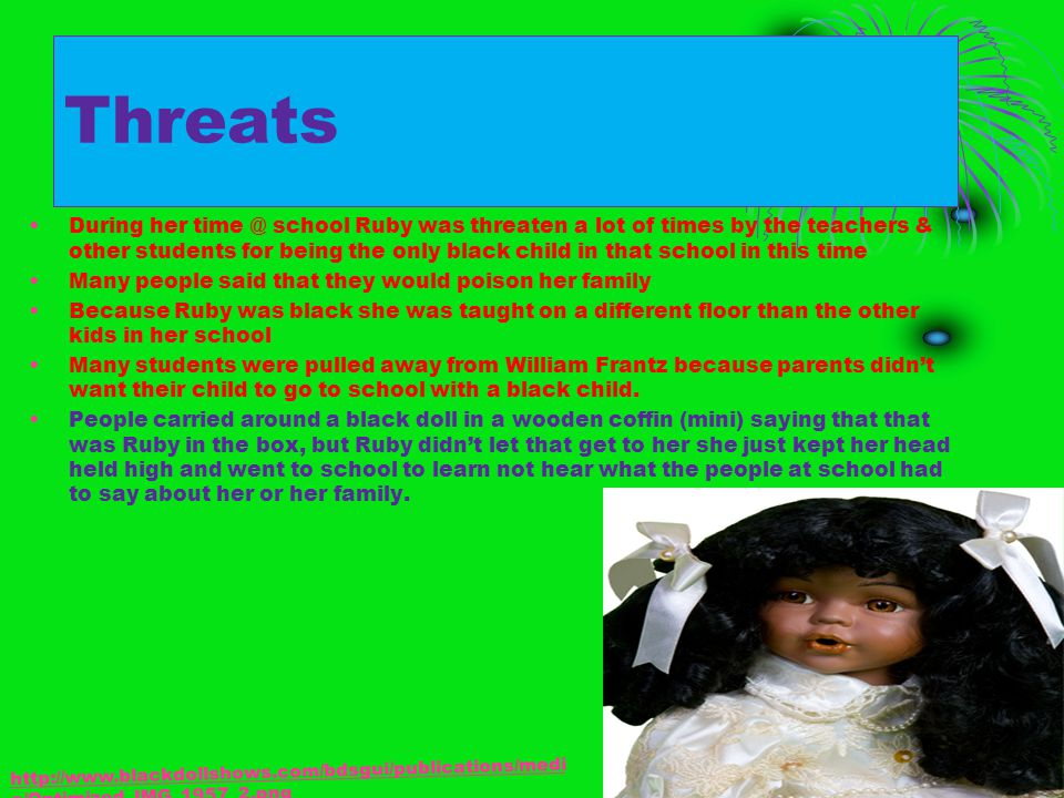 Threats During her time @ school Ruby was threaten a lot of times by the teachers & other students for being the only black child in that school in th