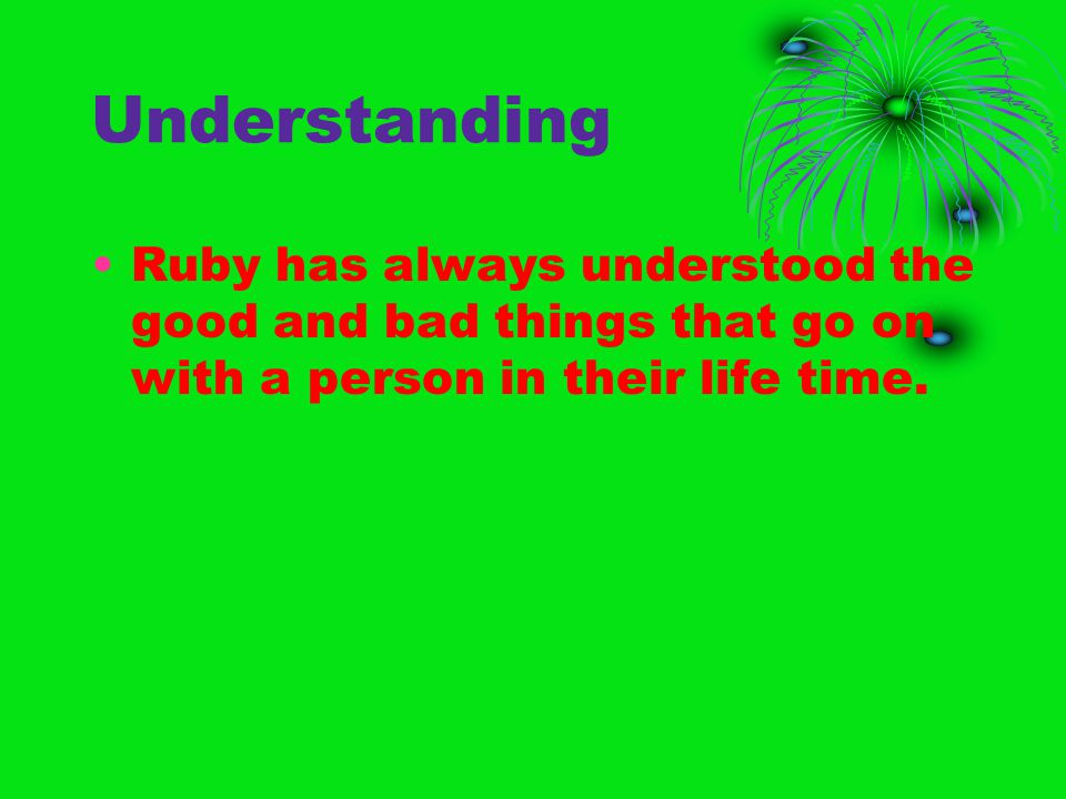 Understanding Ruby has always understood the good and bad things that go on with a person in their life time.