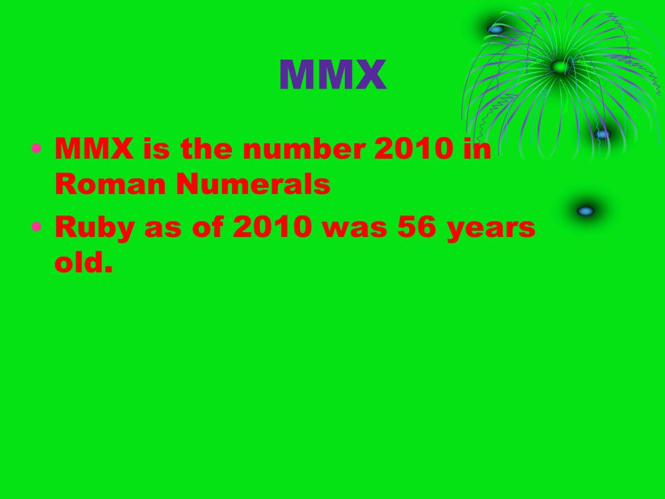 MMX MMX is the number 2010 in Roman Numerals Ruby as of 2010 was 56 years old.