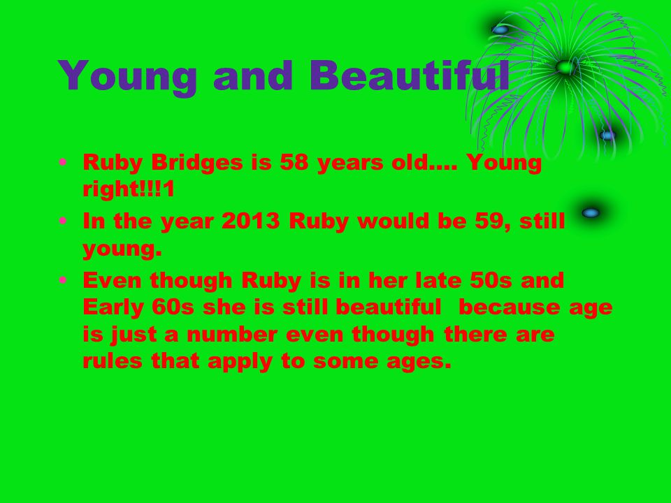 Young and Beautiful Ruby Bridges is 58 years old…. Young right!!!1 In the year 2013 Ruby would be 59, still young. Even though Ruby is in her late 50s