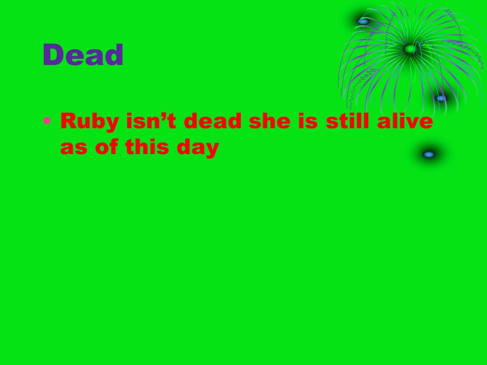 Dead Ruby isn't dead she is still alive as of this day