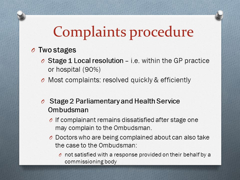 O Two stages O Stage 1 Local resolution – i.e. within the GP practice or hospital (90%) O Most complaints: resolved quickly & efficiently O Stage 2 Pa