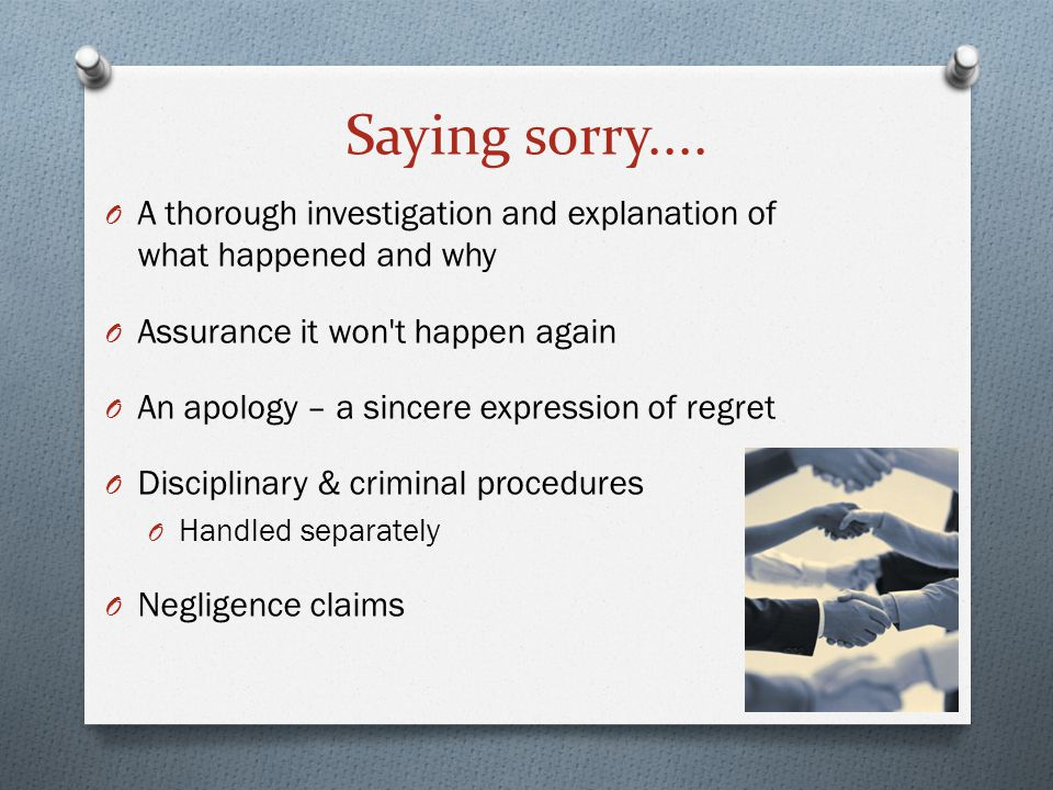 Saying sorry.... O A thorough investigation and explanation of what happened and why O Assurance it won't happen again O An apology – a sincere expres