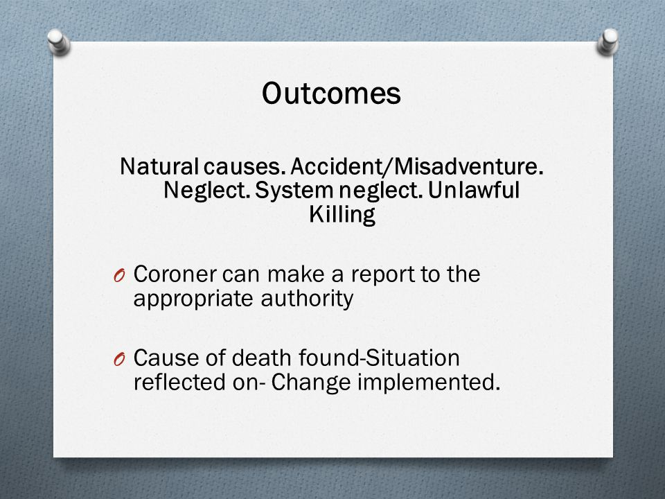 Outcomes Natural causes. Accident/Misadventure. Neglect. System neglect. Unlawful Killing O Coroner can make a report to the appropriate authority O C