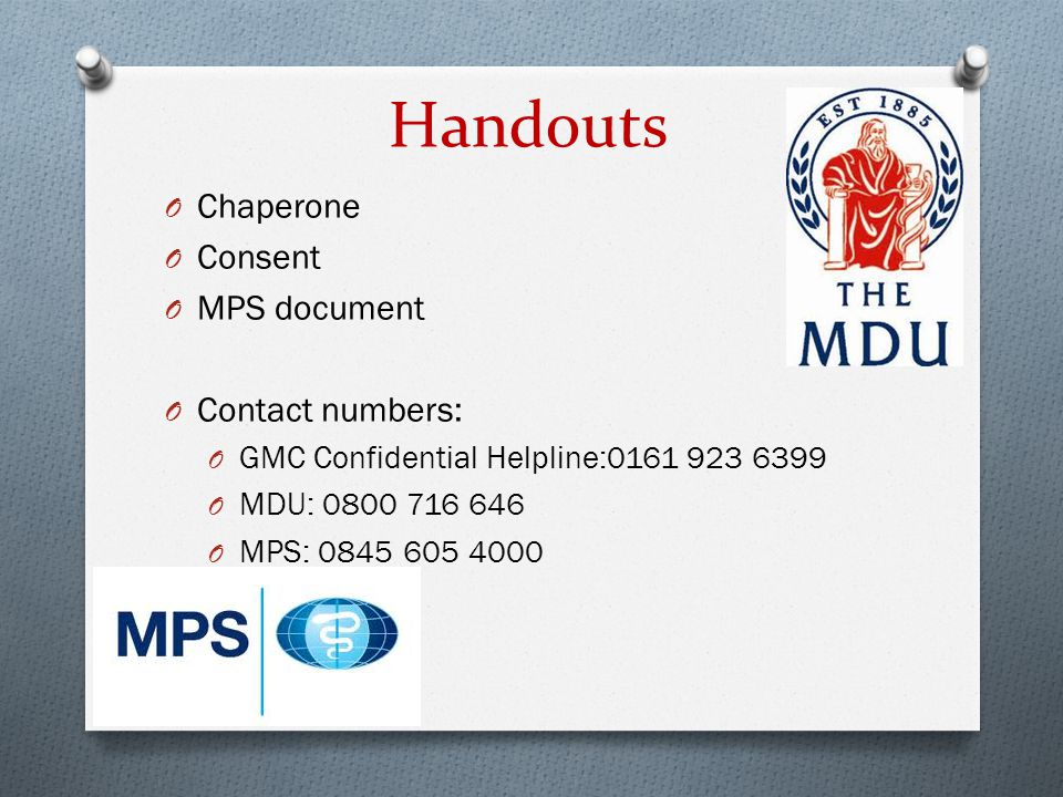 Handouts O Chaperone O Consent O MPS document O Contact numbers: O GMC Confidential Helpline:0161 923 6399 O MDU: 0800 716 646 O MPS: 0845 605 4000