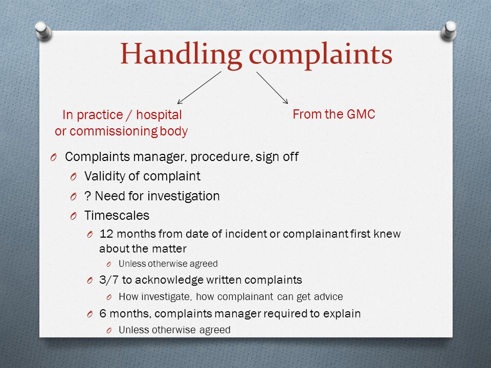 Handling complaints In practice / hospital or commissioning body From the GMC O Complaints manager, procedure, sign off O Validity of complaint O ? Ne