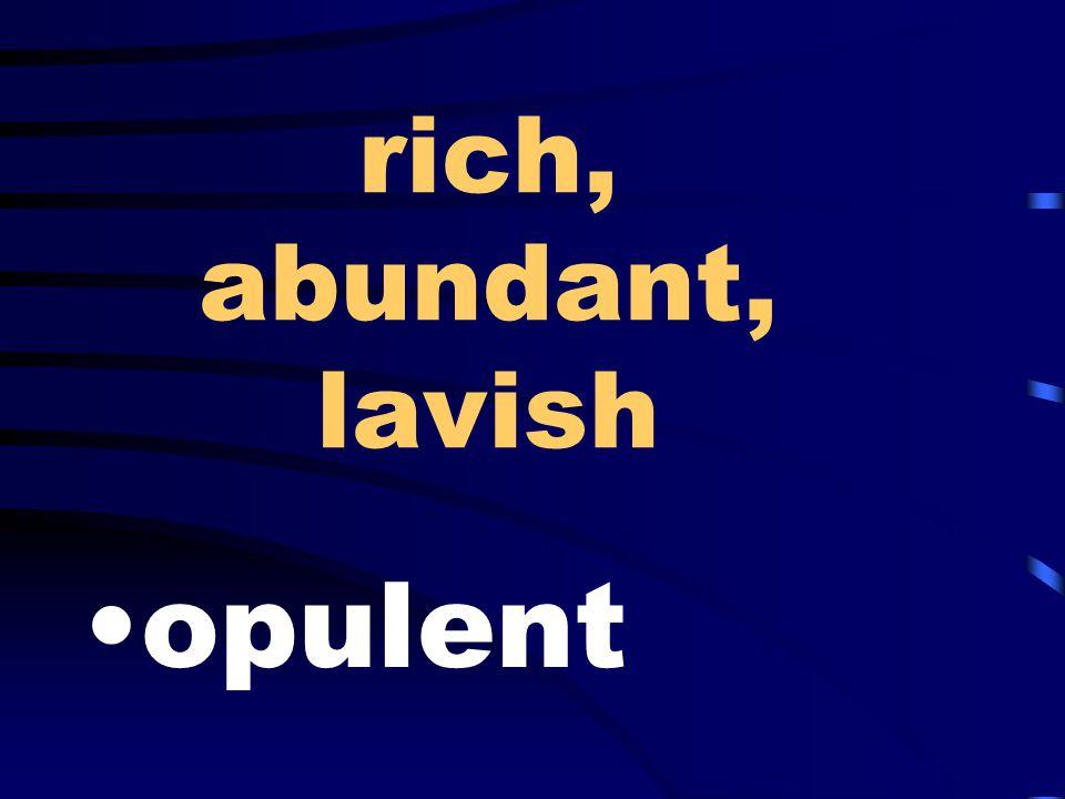 rich, abundant, lavish opulent