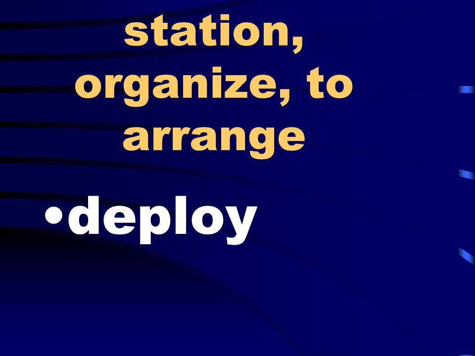 station, organize, to arrange deploy