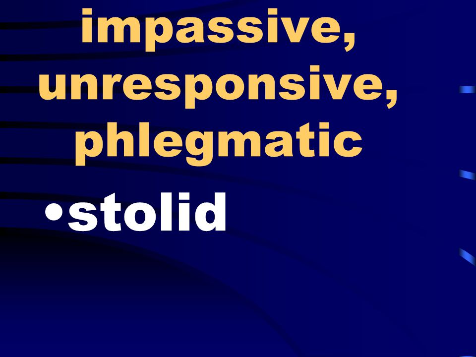 impassive, unresponsive, phlegmatic stolid