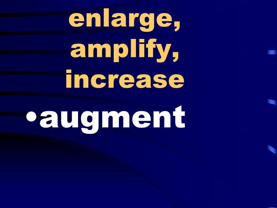 enlarge, amplify, increase augment