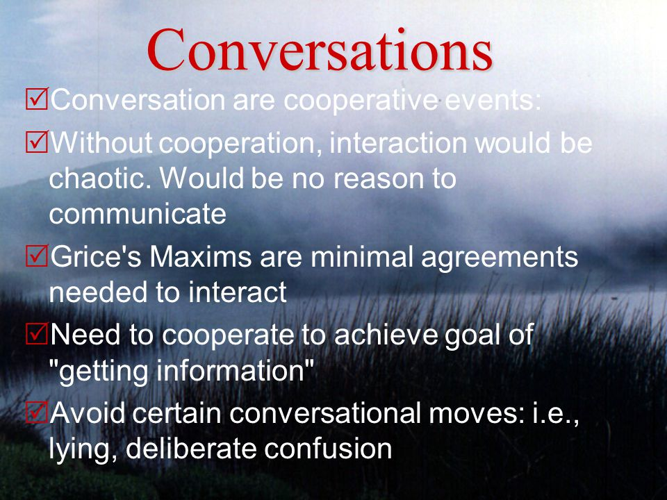 Conversations  Conversation are cooperative events:  Without cooperation, interaction would be chaotic.