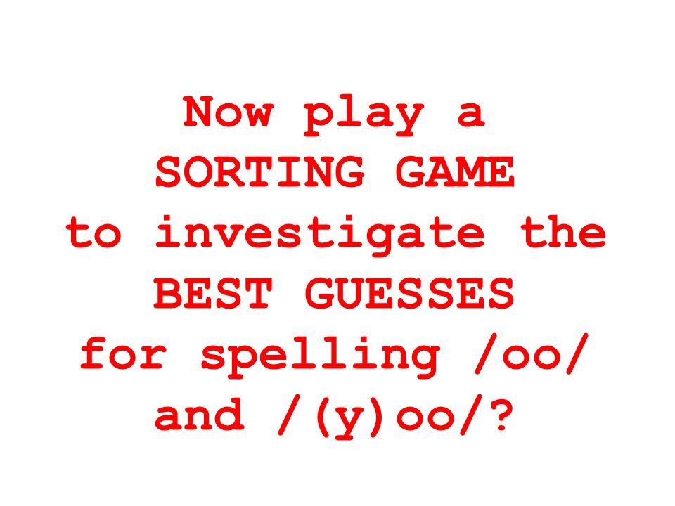 Now play a SORTING GAME to investigate the BEST GUESSES for spelling /oo/ and /(y)oo/