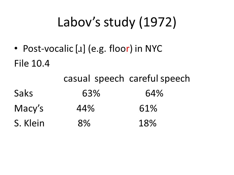 Labov's study (1972) Post-vocalic [ ɹ ] (e.g. floor) in NYC File 10.4 casual speech careful speech Saks 63% 64% Macy's 44% 61% S. Klein 8% 18%
