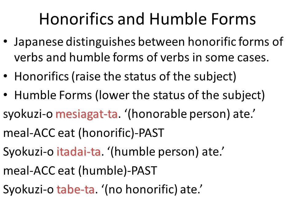Honorifics and Humble Forms Japanese distinguishes between honorific forms of verbs and humble forms of verbs in some cases. Honorifics (raise the sta