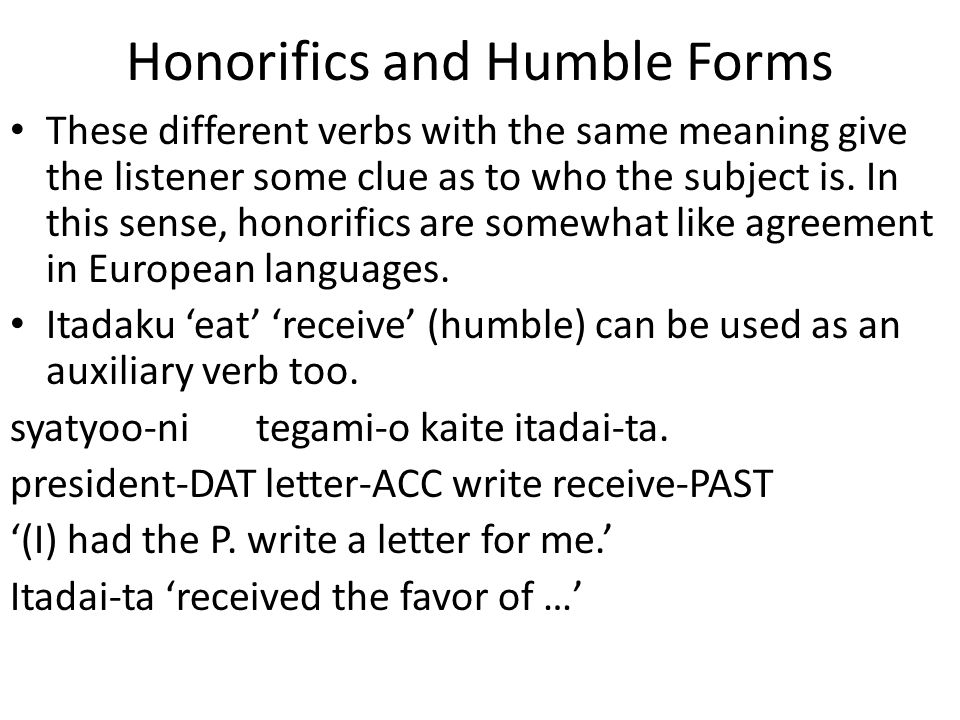 Honorifics and Humble Forms These different verbs with the same meaning give the listener some clue as to who the subject is. In this sense, honorific