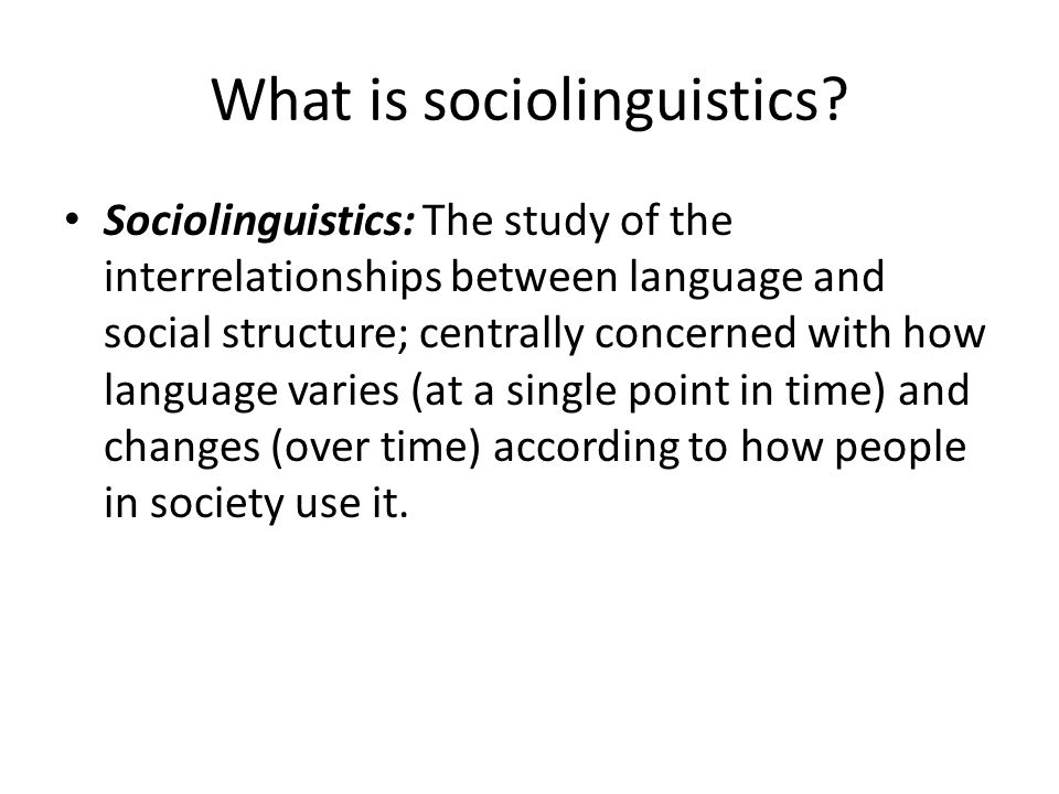 What is sociolinguistics? Sociolinguistics: The study of the interrelationships between language and social structure; centrally concerned with how la