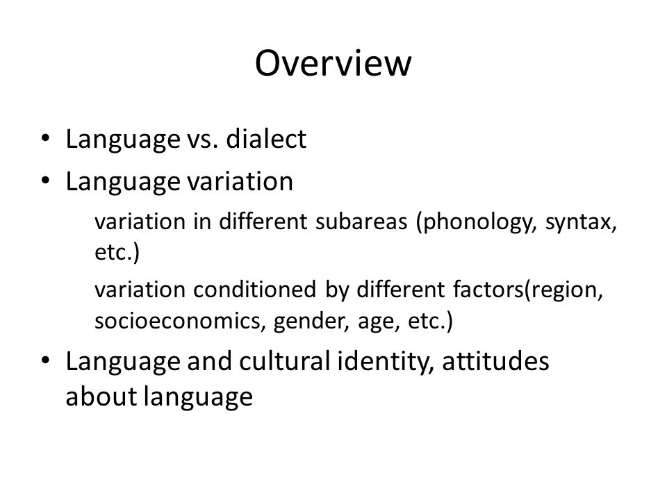 Overview Language vs. dialect Language variation variation in different subareas (phonology, syntax, etc.) variation conditioned by different factors(