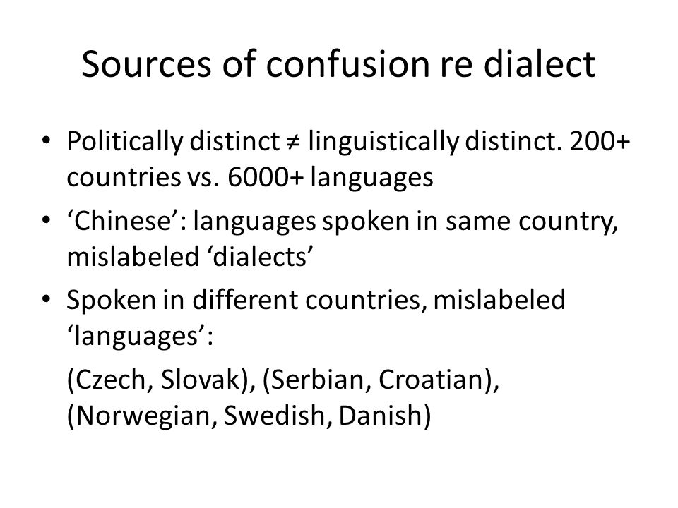 Sources of confusion re dialect Politically distinct ≠ linguistically distinct. 200+ countries vs. 6000+ languages 'Chinese': languages spoken in same