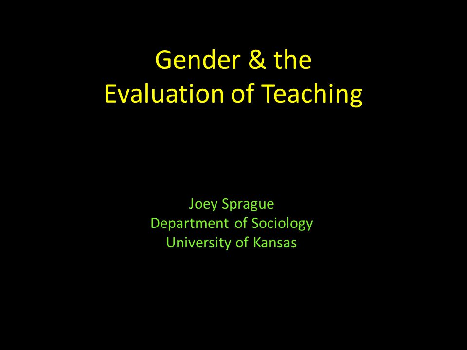 Gender & the Evaluation of Teaching Joey Sprague Department of Sociology University of Kansas