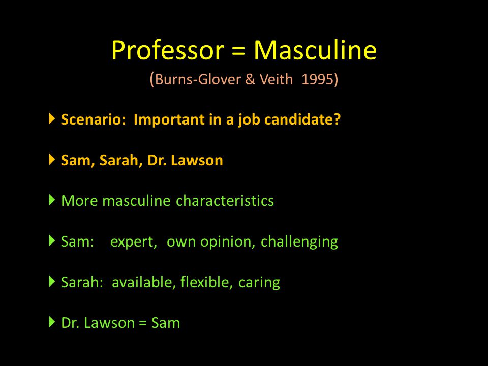 Professor = Masculine ( Burns-Glover & Veith 1995)  Scenario: Important in a job candidate?  Sam, Sarah, Dr. Lawson  More masculine characteristics