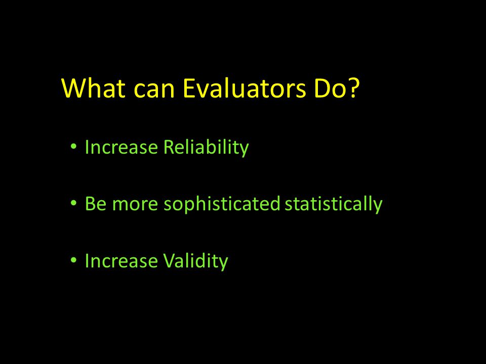 What can Evaluators Do? Increase Reliability Be more sophisticated statistically Increase Validity