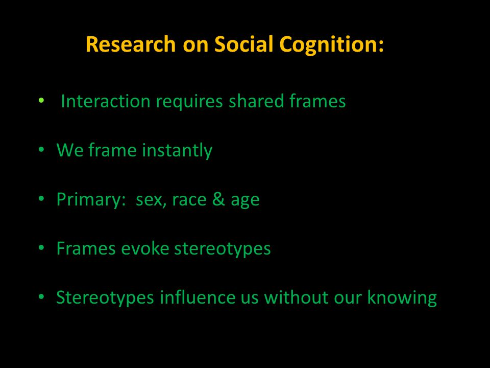 Research on Social Cognition: Interaction requires shared frames We frame instantly Primary: sex, race & age Frames evoke stereotypes Stereotypes infl