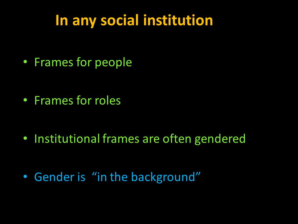 "In any social institution Frames for people Frames for roles Institutional frames are often gendered Gender is ""in the background"""