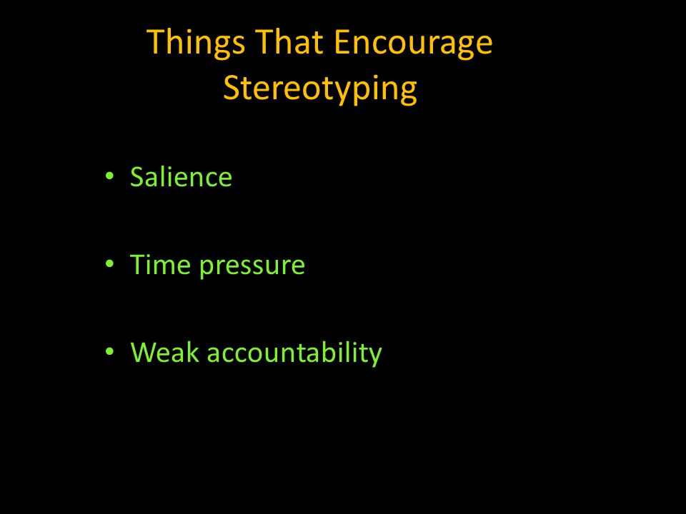 Things That Encourage Stereotyping Salience Time pressure Weak accountability