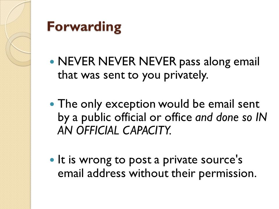 Forwarding NEVER NEVER NEVER pass along email that was sent to you privately.