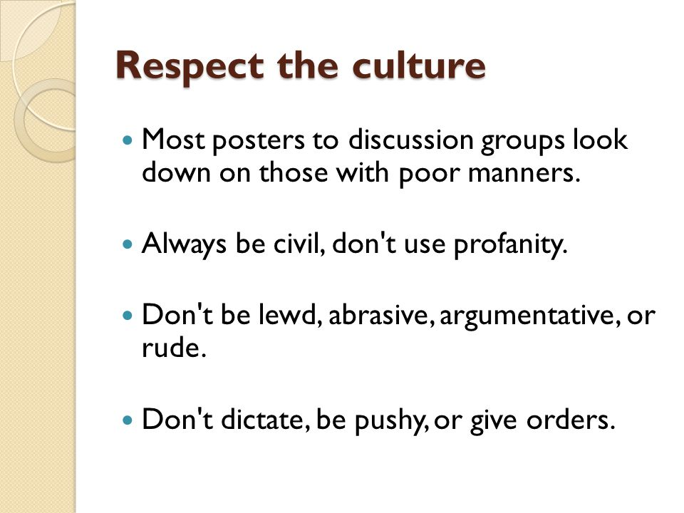 Respect the culture Most posters to discussion groups look down on those with poor manners.