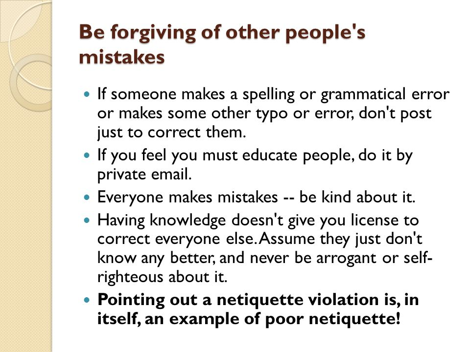 Be forgiving of other people s mistakes If someone makes a spelling or grammatical error or makes some other typo or error, don t post just to correct them.