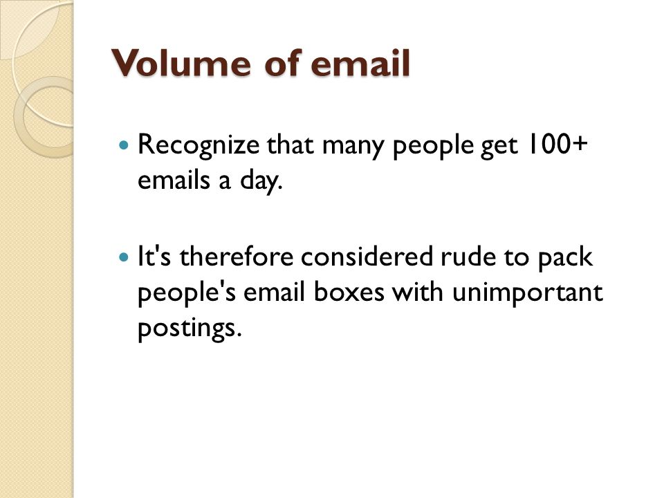 Volume of email Recognize that many people get 100+ emails a day.