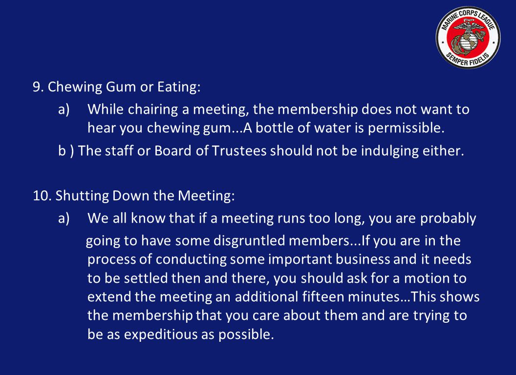 9. Chewing Gum or Eating: a)While chairing a meeting, the membership does not want to hear you chewing gum...A bottle of water is permissible. b ) The