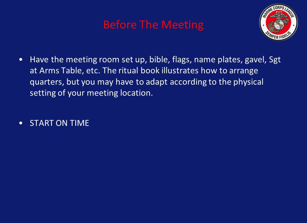 Before The Meeting Have the meeting room set up, bible, flags, name plates, gavel, Sgt at Arms Table, etc. The ritual book illustrates how to arrange