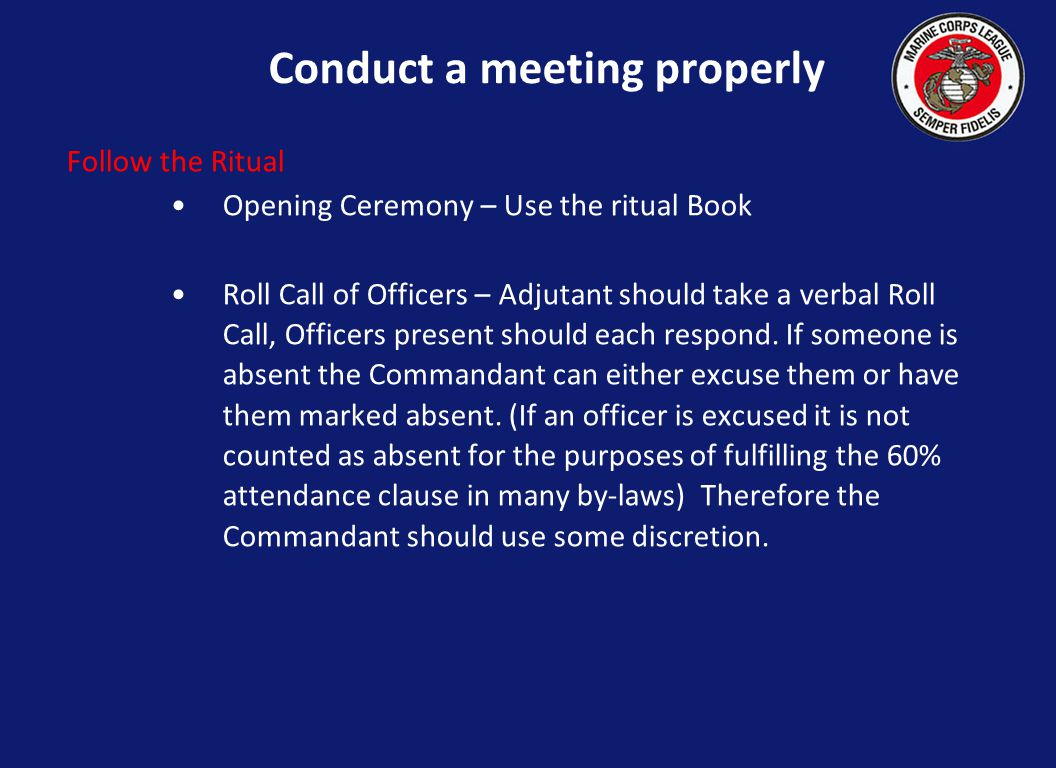 Conduct a meeting properly Follow the Ritual Opening Ceremony – Use the ritual Book Roll Call of Officers – Adjutant should take a verbal Roll Call, Officers present should each respond.