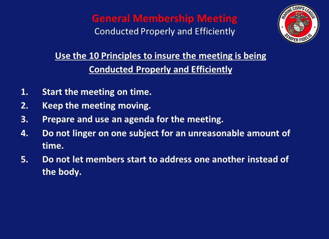 Use the 10 Principles to insure the meeting is being Conducted Properly and Efficiently 1.Start the meeting on time. 2.Keep the meeting moving. 3.Prep